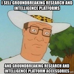 Hank Hill - i sell groundbreaking research and intelligence platforms and groundbreaking research and intelligence platform accessories