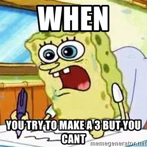 Spongebob What I Learned In Boating School Is - When  you try to make a 3 but you cant