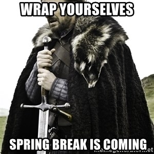 Ned Stark - Wrap Yourselves  Spring Break is Coming
