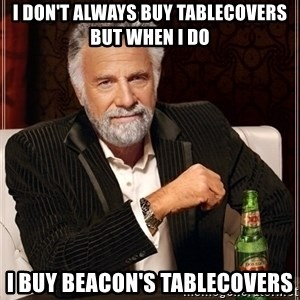 Dos Equis Guy gives advice - I don't always buy tablecovers but when I do i buy beacon's tablecovers