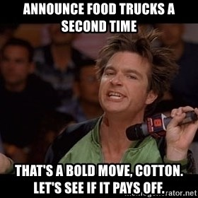 Bold Move Cotton - Announce food trucks a second time That's a bold move, Cotton. Let's see if it pays off.