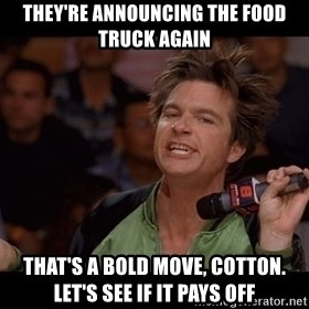 Bold Move Cotton - They're announcing the food truck again That's a bold move, Cotton. Let's see if it pays off