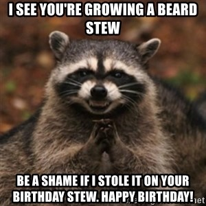 evil raccoon - I see you're growing a beard Stew Be a shame if i stole it on your birthday Stew. HAPPY BIRTHDAY!