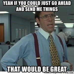 Yeah If You Could Just - Yeah if you could just go ahead and send me things that would be great