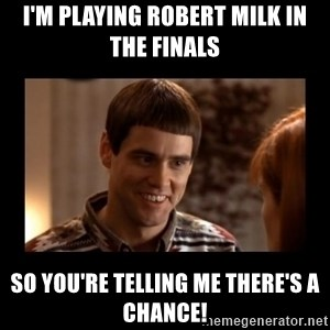 Lloyd-So you're saying there's a chance! - I'm playing Robert Milk in the finals So you're telling me there's a chance!