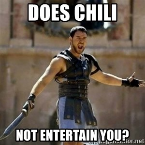 GLADIATOR - does chili not entertain you?