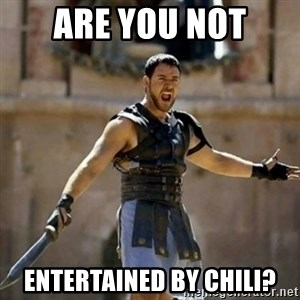 GLADIATOR - are you not entertained by chili?