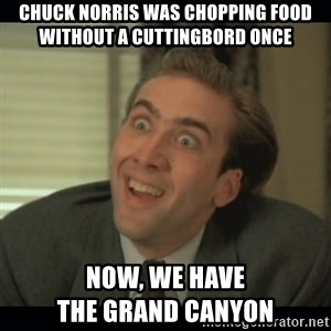 Nick Cage - Chuck Norris was chopping food without a Cuttingbord once now, we have                         the Grand Canyon