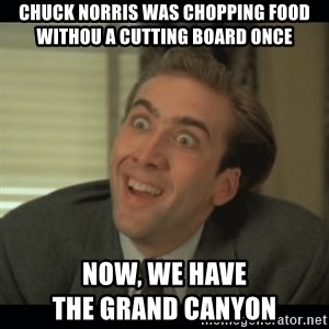 Nick Cage - Chuck norris was chopping food withou a cutting board once  now, we have                                      the grand Canyon