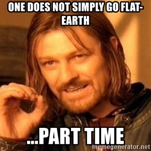 One Does Not Simply - ONE DOES NOT SIMPLY GO FLAT-EARTH ...PART TIME