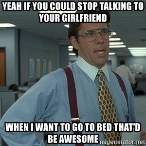 That'd be great guy - Yeah if you could stop talking to your girlfriend when I want to go to bed that'd be awesome