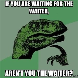 Philosoraptor - If you are waiting for the waiter, aren't you the waiter?