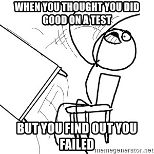 Desk Flip Rage Guy - when you thought you did good on a test but you find out you failed