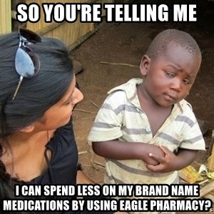Skeptical 3rd World Kid - So you're telling me I can spend less on my brand name medications by using Eagle Pharmacy?