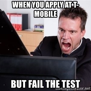 Angry Computer User - When you apply at T-Mobile  But fail the test