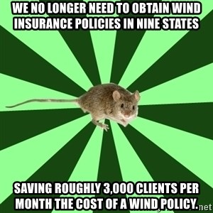 Mental Illness Mouse - We no longer need to obtain wind insurance policies in nine states saving roughly 3,000 clients per month the cost of a wind policy.