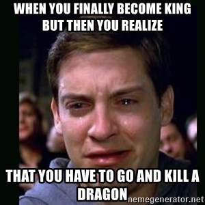 crying peter parker - when you finally become king but then you realize  that you have to go and kill a dragon