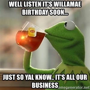 Kermit The Frog Drinking Tea - Well listen it's Willamae birthday soon... Just so yal know.. it's all our business