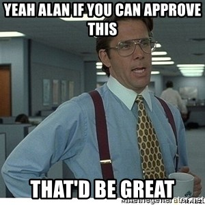 Yeah If You Could Just - YEAH ALAN IF YOU CAN APPROVE THIS THAT'D BE GREAT