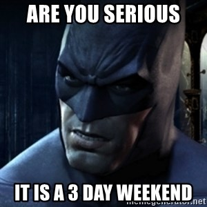Are you serious Batman - are you serious  it is a 3 day weekend