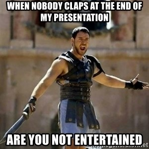 GLADIATOR - When nobody claps at the end of my presentation Are you not entertained