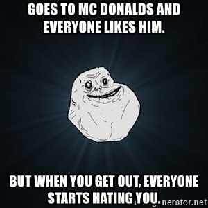 Forever Alone - Goes to Mc donalds And everyone likes him. But when you get out, everyone starts hating you.