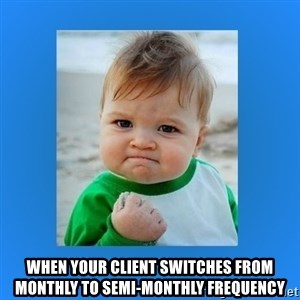 yes baby 2 - When your client switches from monthly to semi-monthly frequency