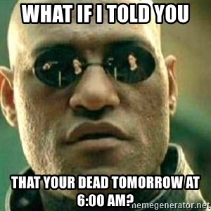 What If I Told You - What if i told you That your dead tomorrow at 6:00 AM?