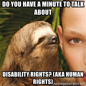 The Rape Sloth - Do you have a minute to talk about  DISABILITY RIGHTS? (aka human rights)