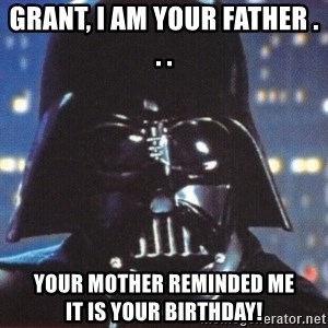 Darth Vader - Grant, I am your Father . . . Your Mother reminded me             it is your Birthday!