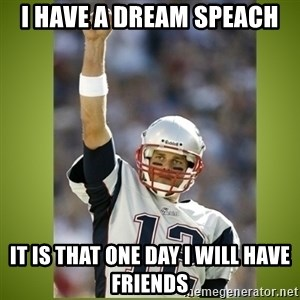 tom brady - i have a dream speach it is that one day i will have friends