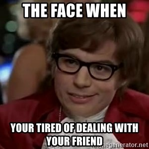 Austin Power - The Face when  Your tired of dealing with your friend