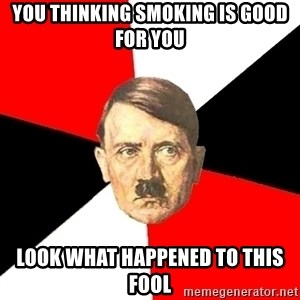 Advice Hitler - You thinking smoking is good for you look what happened to this fool