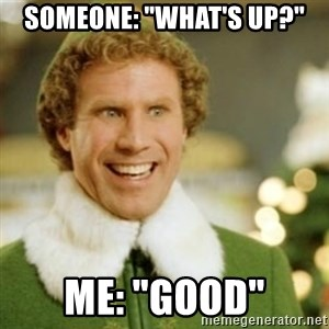 """Buddy the Elf - Someone: """"What's up?"""" Me: """"good"""""""