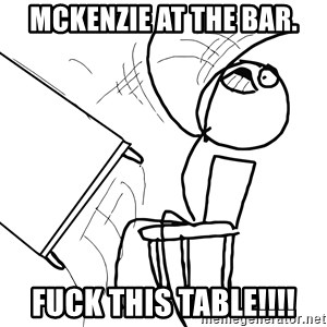 Desk Flip Rage Guy - McKenzie at the Bar. Fuck this Table!!!!