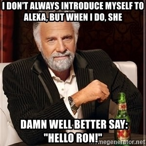 """The Most Interesting Man In The World - I don't always introduce myself to Alexa, but when I do, she  damn well better say:       """"hello Ron!"""""""