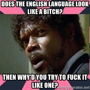samuel l jackson, pulp fiction - Does the English Language look like a bitch? Then why'd you try to fuck it like one?