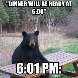 """Patient Bear - """"Dinner will be ready at 6:00"""" 6:01 PM:"""