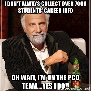 The Most Interesting Man In The World - I don't always collect over 7000 students' career info oh wait, I'm on the PCO team....yes I do!!