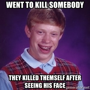 Bad Luck Brian - went to kill somebody they killed themself after seeing his face