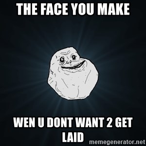Forever Alone - the face you make wen u dont want 2 get laid