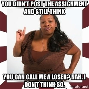 Sassy Black Woman - you didn't post the assignment and still think  you can call me a loser? nah. i don't think so.