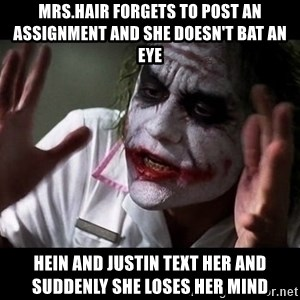 joker mind loss - mrs.hair forgets to post an assignment and she doesn't bat an eye hein and justin text her and suddenly she loses her mind