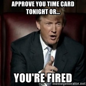 Donald Trump - approve you time card tonight or... you're fired