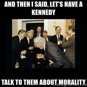 Rich Men Laughing - and then i said, let's have a kennedy talk to them about morality