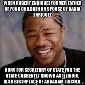Yo Dawg - When Robert enriquez former father of four children an spouse of Dania enriquez Runs for Secretary of State for the state currently known as Illinois. Also birthplace of Abraham Lincoln.