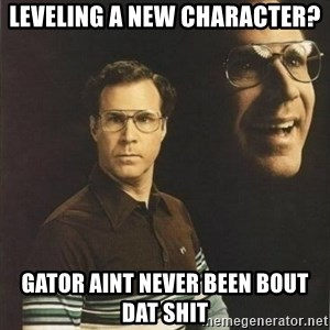 will ferrell - Leveling a new character? Gator aint never been bout dat shit