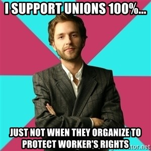 Privilege Denying Dude - I support unions 100%... Just not when they organize to protect worker's rights
