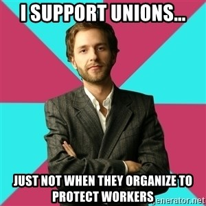Privilege Denying Dude - I support unions... just not when they organize to protect workers