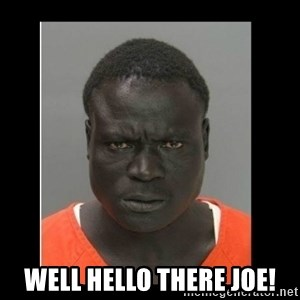 scary black man - Well hello there joe!